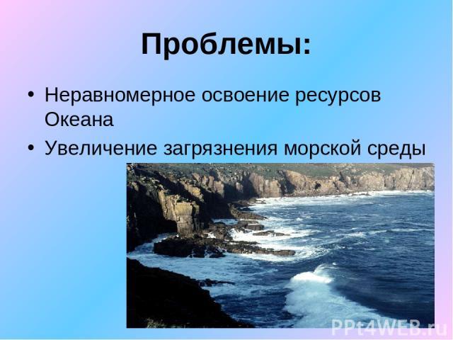 Проблемы: Неравномерное освоение ресурсов Океана Увеличение загрязнения морской среды