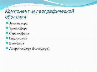 Компоненты географической оболочки Земная кора Тропосфера Стратосфера Гидросфера