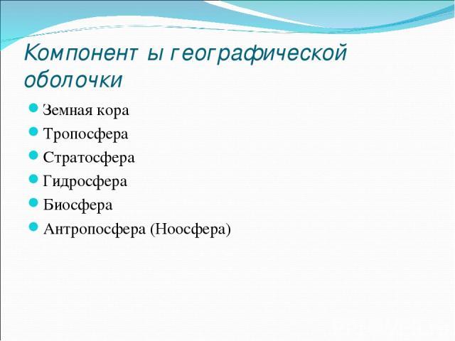 Компоненты географической оболочки Земная кора Тропосфера Стратосфера Гидросфера Биосфера Антропосфера (Ноосфера)
