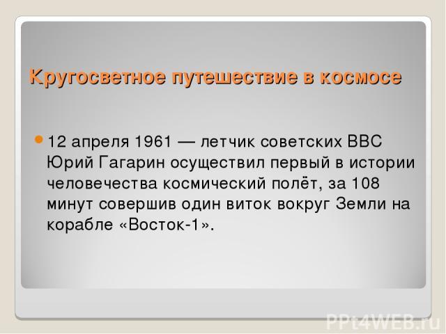 Кругосветное путешествие в космосе 12 апреля 1961 — летчик советских ВВС Юрий Гагарин осуществил первый в истории человечества космический полёт, за 108 минут совершив один виток вокруг Земли на корабле «Восток-1».