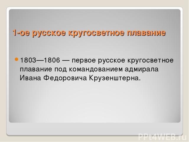 1-ое русское кругосветное плавание 1803—1806 — первое русское кругосветное плавание под командованием адмирала Ивана Федоровича Крузенштерна.