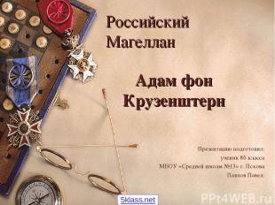 Адам фон Крузенштерн Презентацию подготовил: ученик 8б класса МБОУ «Средней школ