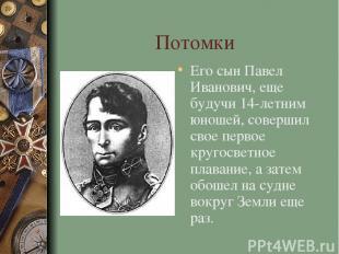 Потомки Его сын Павел Иванович, еще будучи 14-летним юношей, совершил свое перво