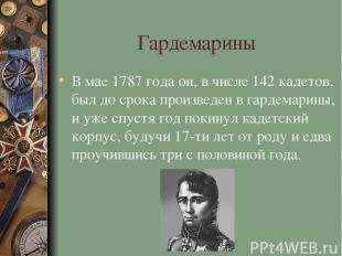 Гардемарины В мае 1787 года он, в числе 142 кадетов, был до срока произведен в г