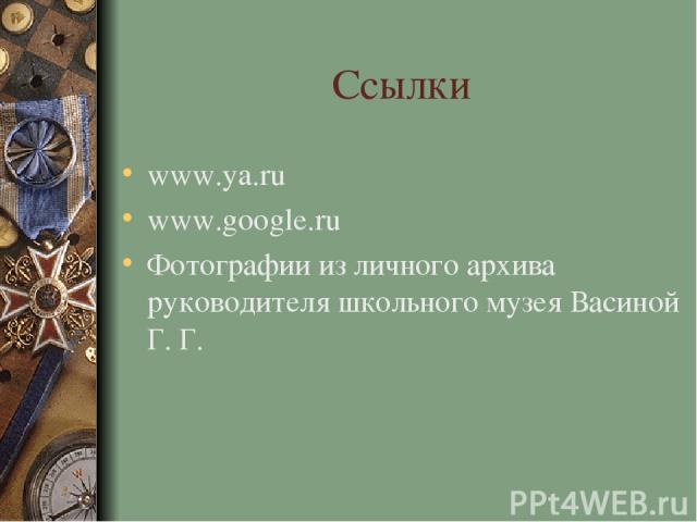 Ссылки www.ya.ru www.google.ru Фотографии из личного архива руководителя школьного музея Васиной Г. Г.