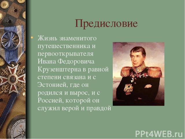 Предисловие Жизнь знаменитого путешественника и первооткрывателя Ивана Федоровича Крузенштерна в равной степени связана и с Эстонией, где он родился и вырос, и с Россией, которой он служил верой и правдой