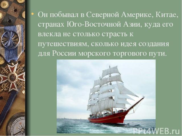 Он побывал в Северной Америке, Китае, странах Юго-Восточной Азии, куда его влекла не столько страсть к путешествиям, сколько идея создания для России морского торгового пути.