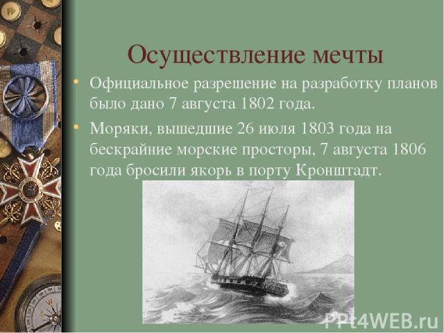Осуществление мечты Официальное разрешение на разработку планов было дано 7 августа 1802 года. Моряки, вышедшие 26 июля 1803 года на бескрайние морские просторы, 7 августа 1806 года бросили якорь в порту Кронштадт.