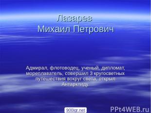 Лазарев Михаил Петрович Адмирал, флотоводец, ученый, дипломат, мореплаватель, со