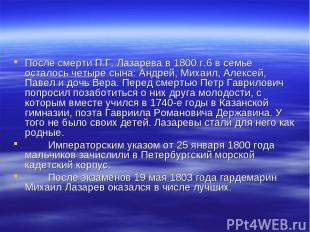 После смерти П.Г. Лазарева в 1800 г.* в семье осталось четыре сына: Андрей, Миха