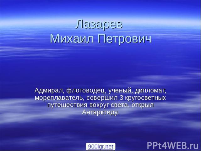 Лазарев Михаил Петрович Адмирал, флотоводец, ученый, дипломат, мореплаватель, совершил 3 кругосветных путешествия вокруг света, открыл Антарктиду. 900igr.net