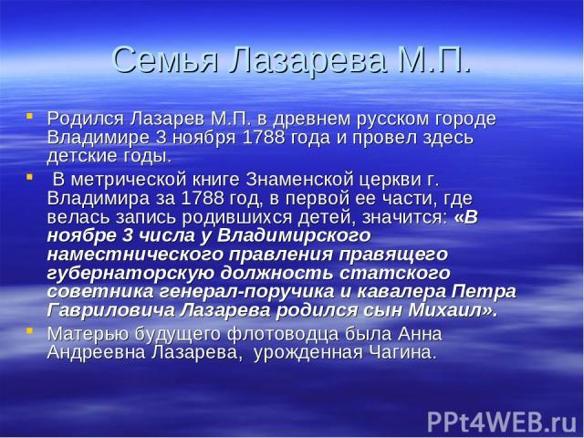Семья Лазарева М.П. Родился Лазарев М.П. в древнем русском городе Владимире 3 ноября 1788 года и провел здесь детские годы. В метрической книге Знаменской церкви г. Владимира за 1788 год, в первой ее части, где велась запись родившихся детей, значит…