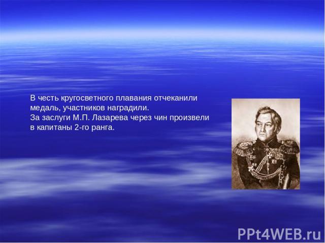 В честь кругосветного плавания отчеканили медаль, участников наградили. За заслуги М.П. Лазарева через чин произвели в капитаны 2-го ранга.