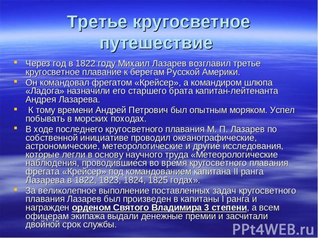 Третье кругосветное путешествие Через год в 1822 году Михаил Лазарев возглавил третье кругосветное плавание к берегам Русской Америки. Он командовал фрегатом «Крейсер», а командиром шлюпа «Ладога» назначили его старшего брата капитан-лейтенанта Андр…