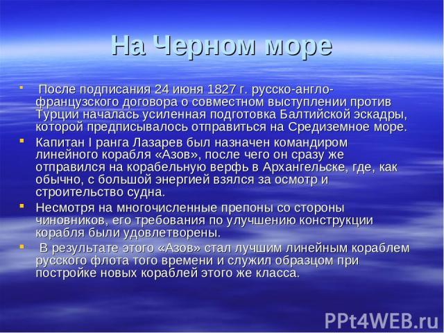 На Черном море После подписания 24 июня 1827 г. русско-англо-французского договора о совместном выступлении против Турции началась усиленная подготовка Балтийской эскадры, которой предписывалось отправиться на Средиземное море. Капитан I ранга Лазар…