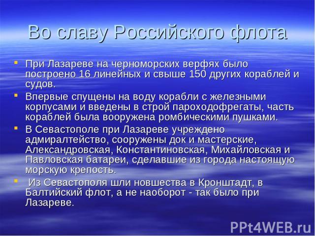 Во славу Российского флота При Лазареве на черноморских верфях было построено 16 линейных и свыше 150 других кораблей и судов. Впервые спущены на воду корабли с железными корпусами и введены в строй пароходофрегаты, часть кораблей была вооружена ром…