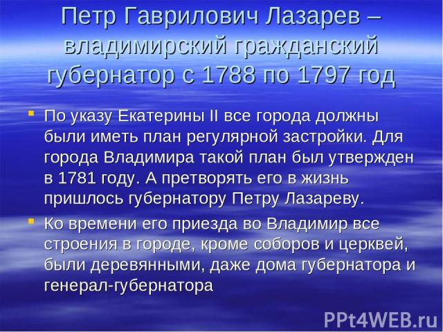 Петр Гаврилович Лазарев – владимирский гражданский губернатор с 1788 по 1797 год По указу Екатерины II все города должны были иметь план регулярной застройки. Для города Владимира такой план был утвержден в 1781 году. А претворять его в жизнь пришло…