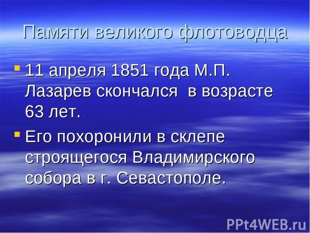 Памяти великого флотоводца 11 апреля 1851 года М.П. Лазарев скончался в возрасте 63 лет. Его похоронили в склепе строящегося Владимирского собора в г. Севастополе.