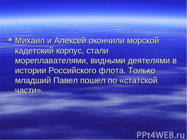 Михаил и Алексей окончили морской кадетский корпус, стали мореплавателями, видными деятелями в истории Российского флота. Только младший Павел пошел по «статской части».