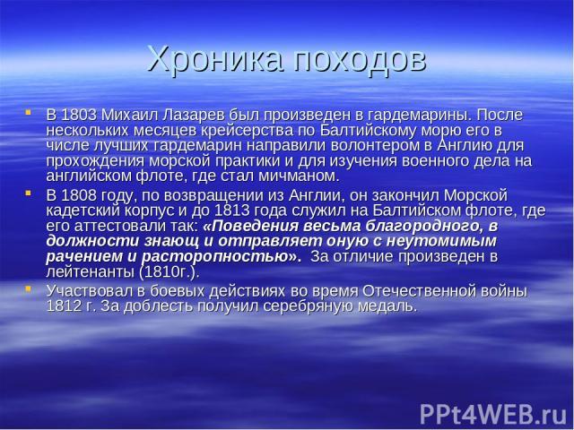 Хроника походов В 1803 Михаил Лазарев был произведен в гардемарины. После нескольких месяцев крейсерства по Балтийскому морю его в числе лучших гардемарин направили волонтером в Англию для прохождения морской практики и для изучения военного дела на…