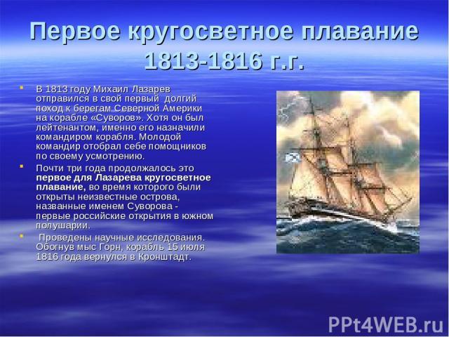 Первое кругосветное плавание 1813-1816 г.г. В 1813 году Михаил Лазарев отправился в свой первый долгий поход к берегам Северной Америки на корабле «Суворов». Хотя он был лейтенантом, именно его назначили командиром корабля. Молодой командир отобрал …
