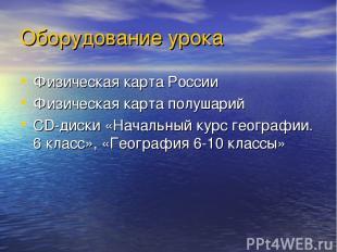 Оборудование урока Физическая карта России Физическая карта полушарий CD-диски «