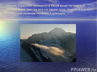 Ледник сорвался примерно в 25 км выше по ущелью, прошел вниз, сметая все на свое