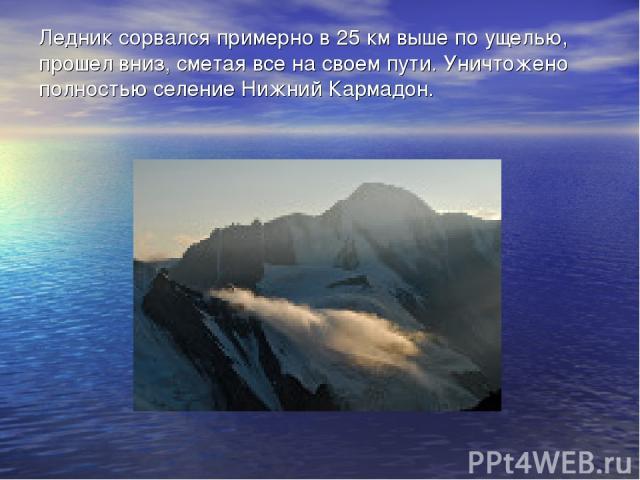 Ледник сорвался примерно в 25 км выше по ущелью, прошел вниз, сметая все на своем пути. Уничтожено полностью селение Нижний Кармадон.
