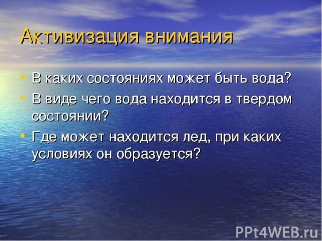 Активизация внимания В каких состояниях может быть вода? В виде чего вода находится в твердом состоянии? Где может находится лед, при каких условиях он образуется?