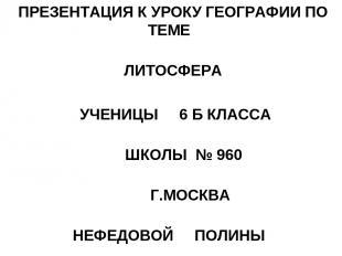 ПРЕЗЕНТАЦИЯ К УРОКУ ГЕОГРАФИИ ПО ТЕМЕ ЛИТОСФЕРА УЧЕНИЦЫ 6 Б КЛАССА ШКОЛЫ № 960 Г