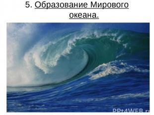 5. Образование Мирового океана.