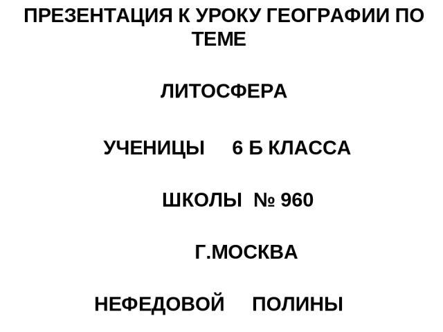ПРЕЗЕНТАЦИЯ К УРОКУ ГЕОГРАФИИ ПО ТЕМЕ ЛИТОСФЕРА УЧЕНИЦЫ 6 Б КЛАССА ШКОЛЫ № 960 Г.МОСКВА НЕФЕДОВОЙ ПОЛИНЫ