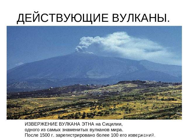 ДЕЙСТВУЮЩИЕ ВУЛКАНЫ. ИЗВЕРЖЕНИЕ ВУЛКАНА ЭТНА на Сицилии, одного из самых знаменитых вулканов мира. После 1500 г. зарегистрировано более 100 его извержений.