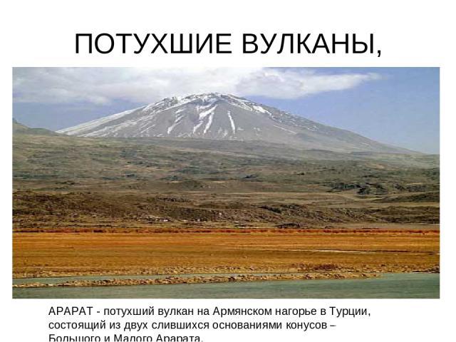 ПОТУХШИЕ ВУЛКАНЫ, АРАРАТ - потухший вулкан на Армянском нагорье в Турции, состоящий из двух слившихся основаниями конусов – Большого и Малого Арарата.