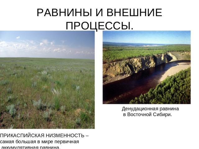 РАВНИНЫ И ВНЕШНИЕ ПРОЦЕССЫ. ПРИКАСПИЙСКАЯ НИЗМЕННОСТЬ – самая большая в мире первичная аккумулятивная равнина. Денудационная равнина в Восточной Сибири.