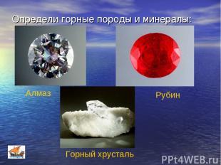 Определи горные породы и минералы: Алмаз Горный хрусталь Рубин