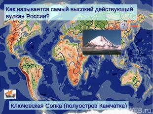 Как называется самый высокий действующий вулкан России? Ключевская Сопка (полуос