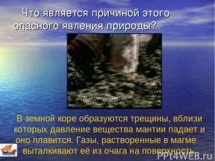 Что является причиной этого опасного явления природы? В земной коре образуются т
