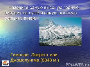 Назовите самую высокую горную систему на суше и самую высокую вершину в ней. Гим
