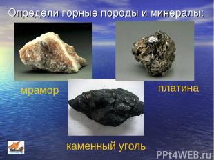 Определи горные породы и минералы: мрамор платина каменный уголь