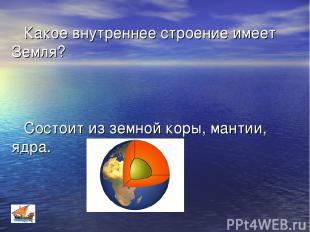 Какое внутреннее строение имеет Земля? Состоит из земной коры, мантии, ядра.