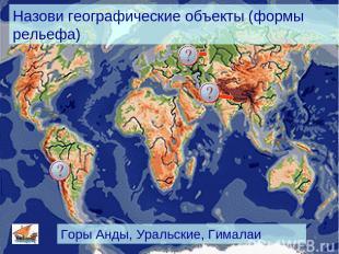 Назови географические объекты (формы рельефа) Горы Анды, Уральские, Гималаи