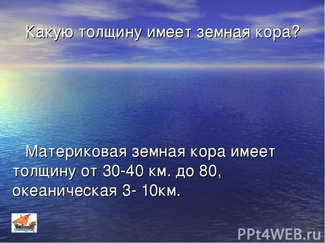 Какую толщину имеет земная кора? Материковая земная кора имеет толщину от 30-40 км. до 80, океаническая 3- 10км.