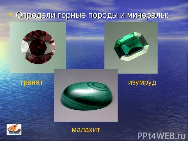 Определи горные породы и минералы: гранат изумруд малахит