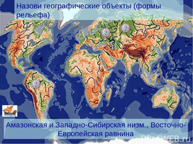Назови географические объекты (формы рельефа) Амазонская и Западно-Сибирская низм., Восточно-Европейская равнина