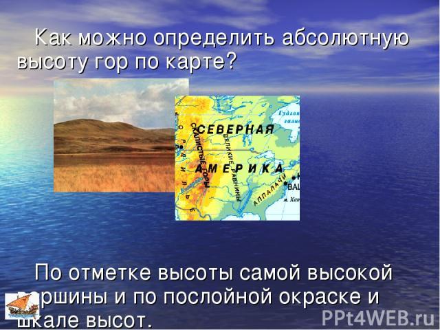 Как можно определить абсолютную высоту гор по карте? По отметке высоты самой высокой вершины и по послойной окраске и шкале высот.