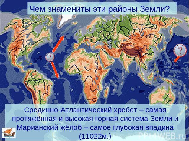 Чем знамениты эти районы Земли? Срединно-Атлантический хребет – самая протяжённая и высокая горная система Земли и Марианский жёлоб – самое глубокая впадина (11022м.)