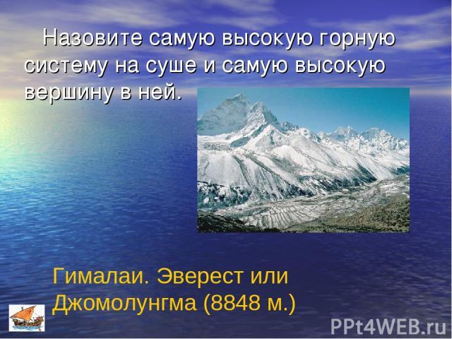 Назовите самую высокую горную систему на суше и самую высокую вершину в ней. Гималаи. Эверест или Джомолунгма (8848 м.)