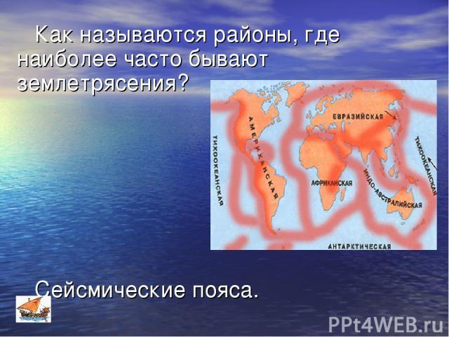 Как называются районы, где наиболее часто бывают землетрясения? Сейсмические пояса.
