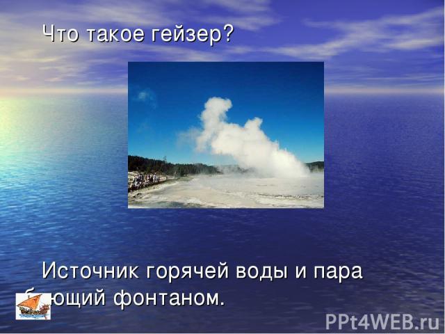 Что такое гейзер? Источник горячей воды и пара бьющий фонтаном.